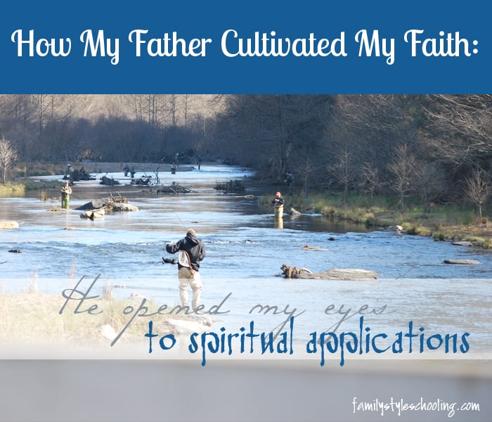How My Father Cultivated My Faith:  He Opened My Eyes to Spiritual Applications